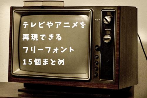 テレビやアニメを再現できるフリーフォント15個まとめ