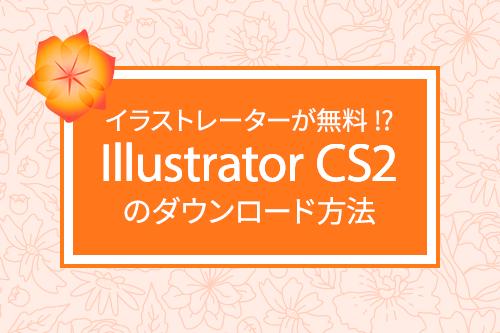 イラストレーターが無料!?Illustrator CS2のダウンロード方法